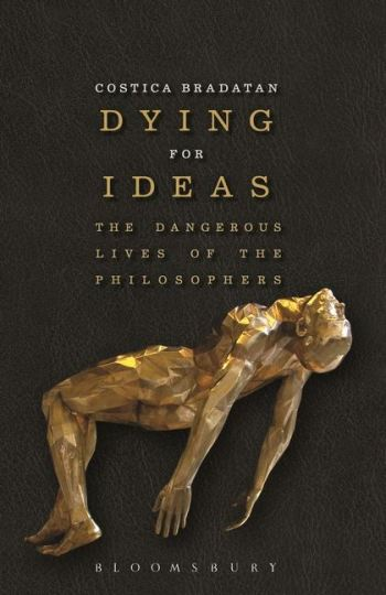 Costica Bradatan, Dying for Ideas: The Dangerous Lives of Philosophers (Bloomsbury)