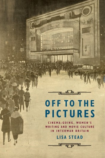 Lisa Stead, Off to the Pictures: Cinema-going, Women's Writing and Movie Culture in Interwar Britain (EUP, 2016)