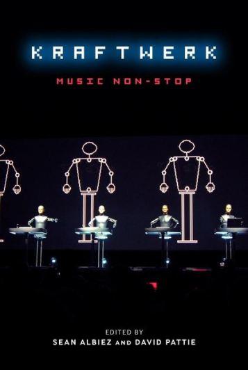 Kraftwerk: Music Non Stop, eds. Sean Albiez and David Pattie (2011)