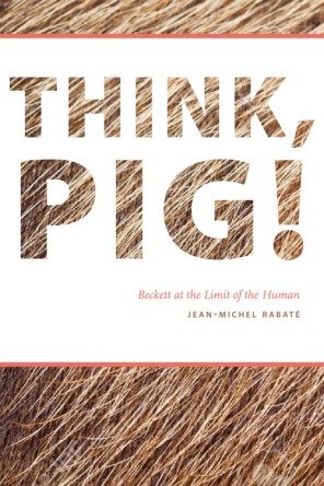 Jean-Michel Rabaté , Think, Pig! Beckett at the Limit of the Human (Fordham University Press, 2016)