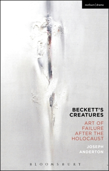 Joseph Anderton, Beckett's Creatures: Art of Failure After the Holocaust (Bloomsbury, 2016)