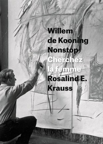 Rosalind E. Krauss, Willem de Kooning Nonstop: Cherchez la femme (Columbia University Press, 2016)