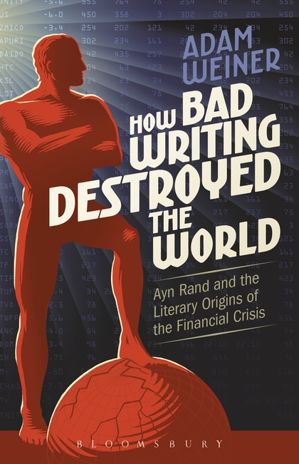 Adam Weiner, How Bad Writing Destroyed the World: Ayn Rand and the Literary Origins of the Financial Crisis (Bloomsbury, 2016)
