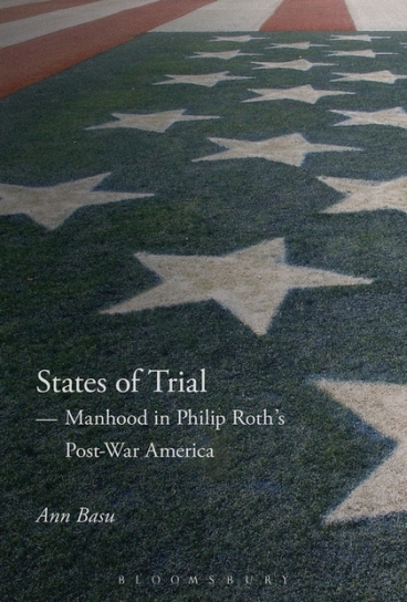 Ann Basu, States of Trial: Manhood in Philip Roth's Post-War America (Bloomsbury, 2016)