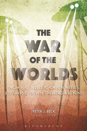 Peter J. Beck, The War of the Worlds: From H. G. Wells to Orson Welles, Jeff Wayne, Steven Spielberg & Beyond (Bloomsbury, 2016)